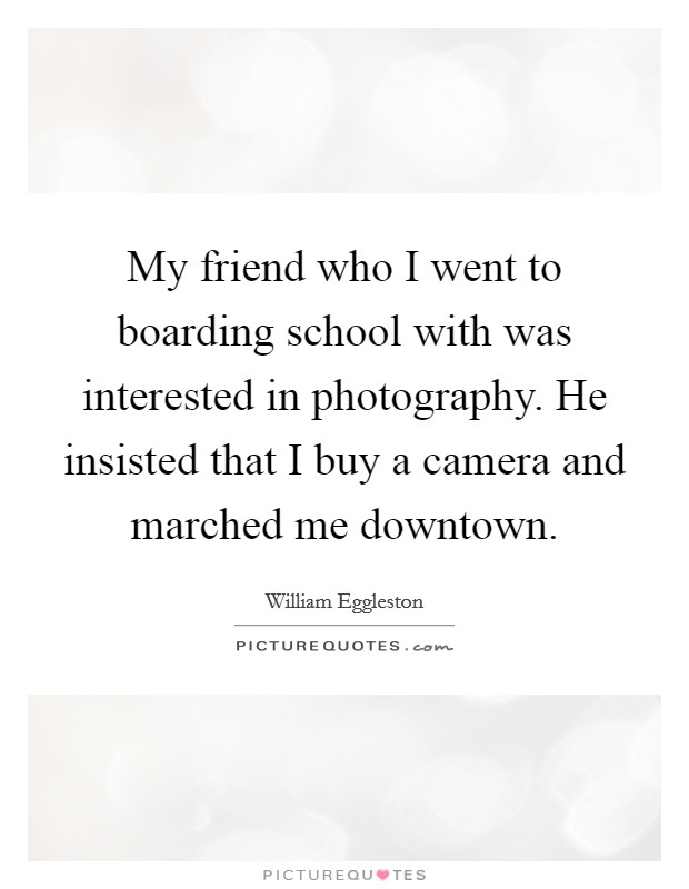 My friend who I went to boarding school with was interested in photography. He insisted that I buy a camera and marched me downtown Picture Quote #1