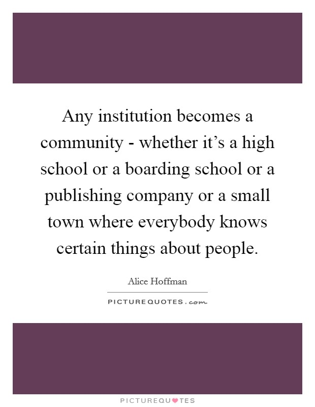 Any institution becomes a community - whether it's a high school or a boarding school or a publishing company or a small town where everybody knows certain things about people Picture Quote #1