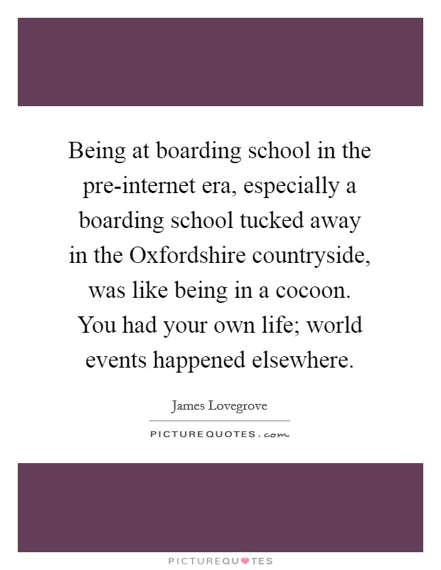 Being at boarding school in the pre-internet era, especially a boarding school tucked away in the Oxfordshire countryside, was like being in a cocoon. You had your own life; world events happened elsewhere Picture Quote #1