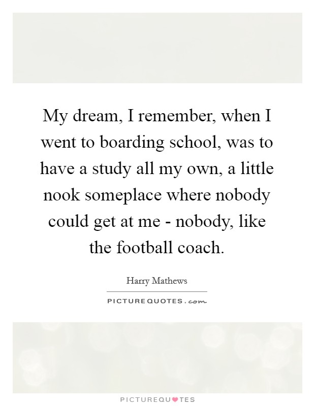 My dream, I remember, when I went to boarding school, was to have a study all my own, a little nook someplace where nobody could get at me - nobody, like the football coach Picture Quote #1