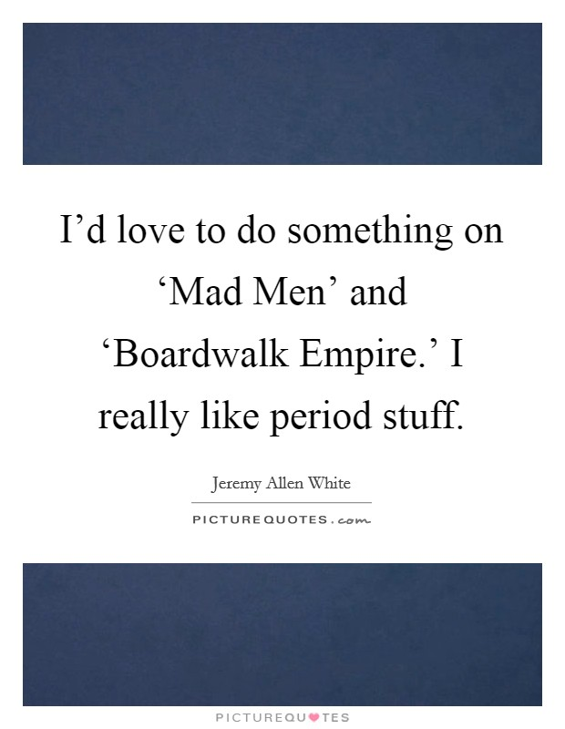 I'd love to do something on 'Mad Men' and 'Boardwalk Empire.' I really like period stuff Picture Quote #1