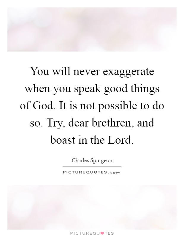 You will never exaggerate when you speak good things of God. It is not possible to do so. Try, dear brethren, and boast in the Lord Picture Quote #1