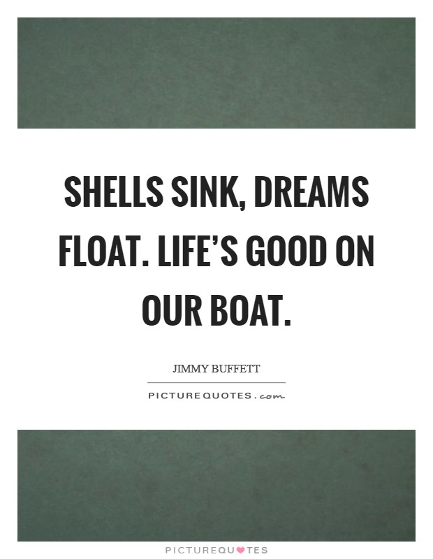 Shells sink, dreams float. Life's good on our boat Picture Quote #1