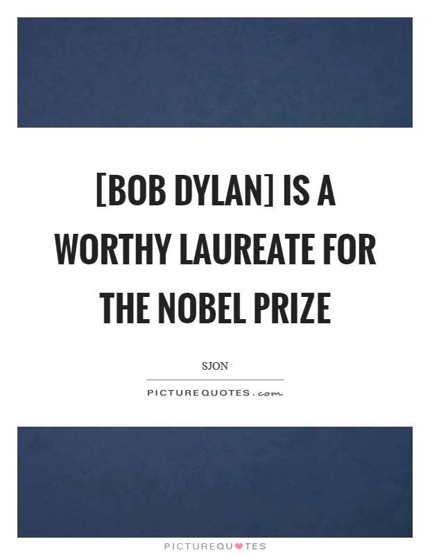 [Bob Dylan] is a worthy laureate for the Nobel Prize Picture Quote #1