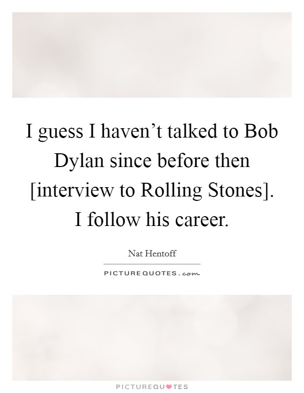 I guess I haven't talked to Bob Dylan since before then [interview to Rolling Stones]. I follow his career Picture Quote #1