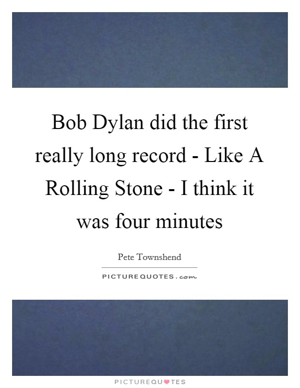 Bob Dylan did the first really long record - Like A Rolling Stone - I think it was four minutes Picture Quote #1