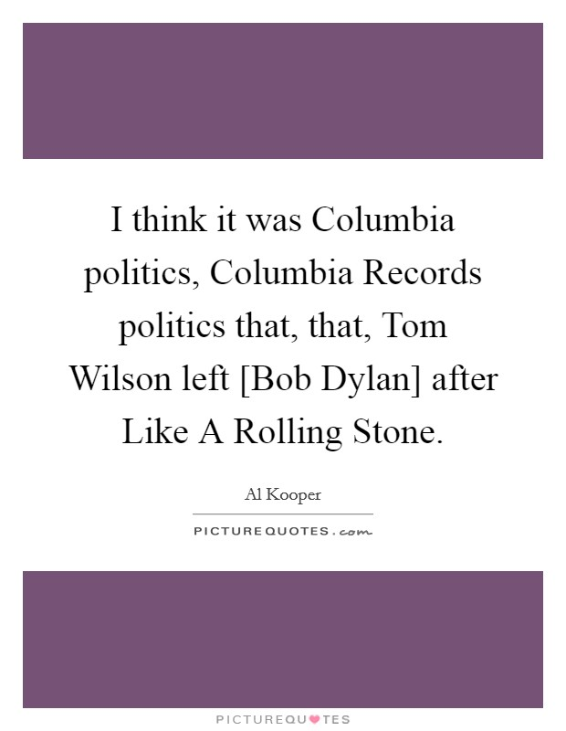 I think it was Columbia politics, Columbia Records politics that, that, Tom Wilson left [Bob Dylan] after Like A Rolling Stone Picture Quote #1