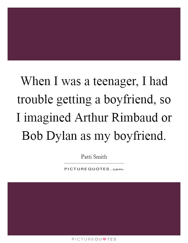 When I was a teenager, I had trouble getting a boyfriend, so I imagined Arthur Rimbaud or Bob Dylan as my boyfriend Picture Quote #1