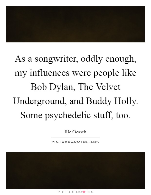 As a songwriter, oddly enough, my influences were people like Bob Dylan, The Velvet Underground, and Buddy Holly. Some psychedelic stuff, too Picture Quote #1