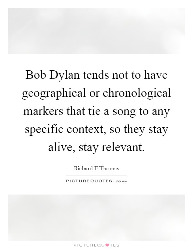 Bob Dylan tends not to have geographical or chronological markers that tie a song to any specific context, so they stay alive, stay relevant Picture Quote #1
