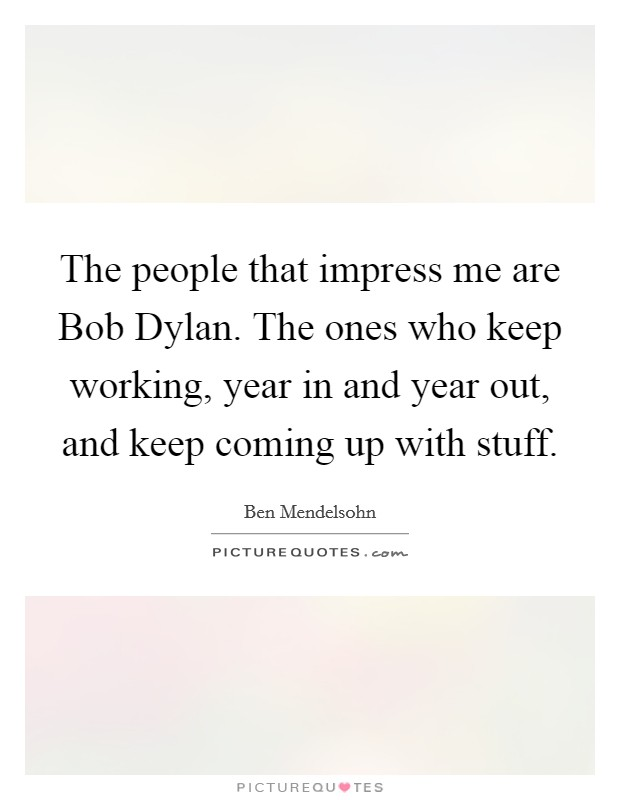 The people that impress me are Bob Dylan. The ones who keep working, year in and year out, and keep coming up with stuff Picture Quote #1