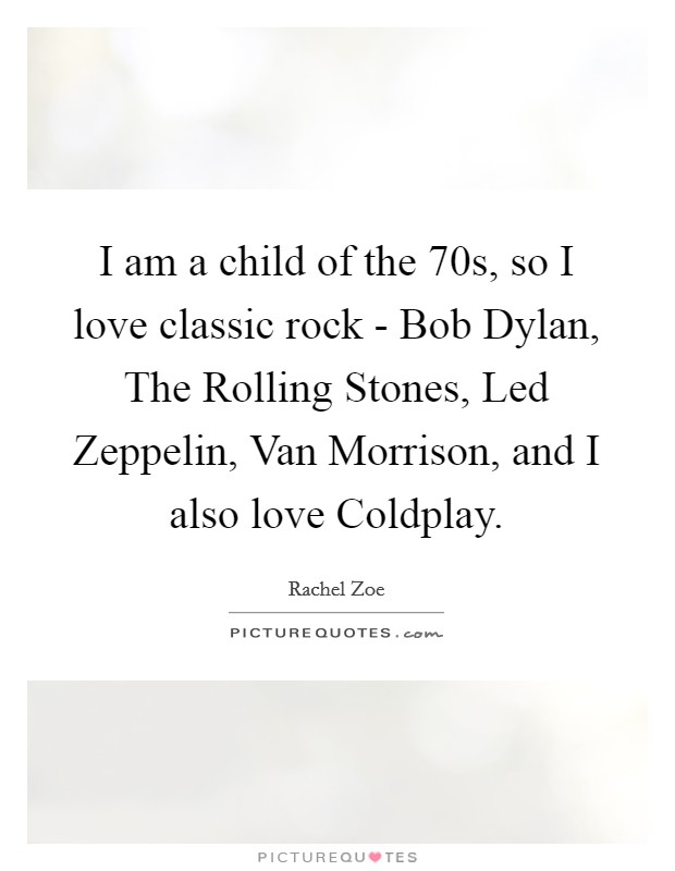 I am a child of the  70s, so I love classic rock - Bob Dylan, The Rolling Stones, Led Zeppelin, Van Morrison, and I also love Coldplay Picture Quote #1