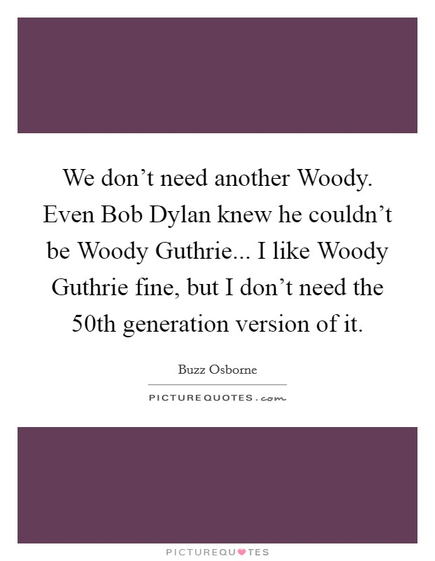 We don't need another Woody. Even Bob Dylan knew he couldn't be Woody Guthrie... I like Woody Guthrie fine, but I don't need the 50th generation version of it Picture Quote #1