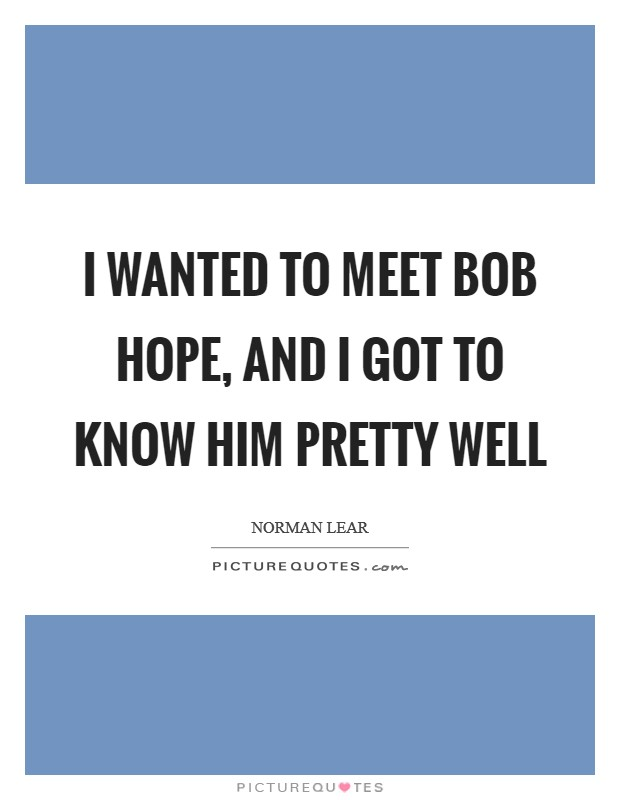 I wanted to meet Bob Hope, and I got to know him pretty well Picture Quote #1