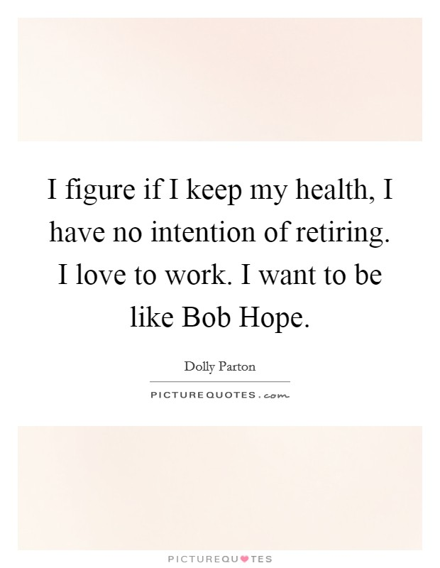 I Figure If I Keep My Health, I Have No Intention Of Retiring. I