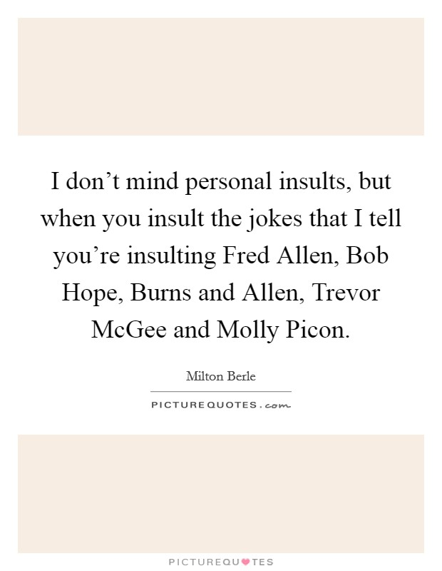I don't mind personal insults, but when you insult the jokes that I tell you're insulting Fred Allen, Bob Hope, Burns and Allen, Trevor McGee and Molly Picon Picture Quote #1