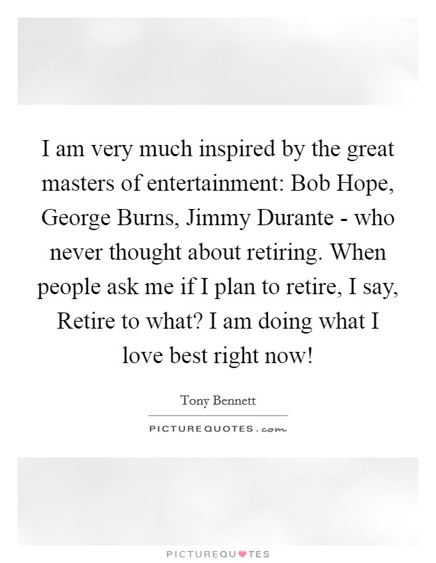 I am very much inspired by the great masters of entertainment: Bob Hope, George Burns, Jimmy Durante - who never thought about retiring. When people ask me if I plan to retire, I say, Retire to what? I am doing what I love best right now! Picture Quote #1