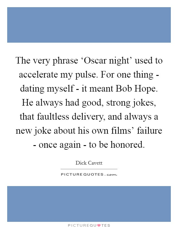The very phrase 'Oscar night' used to accelerate my pulse. For one thing - dating myself - it meant Bob Hope. He always had good, strong jokes, that faultless delivery, and always a new joke about his own films' failure - once again - to be honored Picture Quote #1