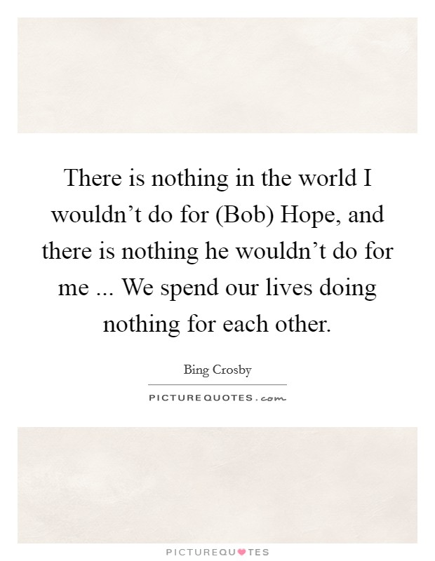 There is nothing in the world I wouldn't do for (Bob) Hope, and there is nothing he wouldn't do for me ... We spend our lives doing nothing for each other Picture Quote #1