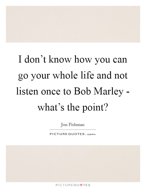 I don't know how you can go your whole life and not listen once to Bob Marley - what's the point? Picture Quote #1