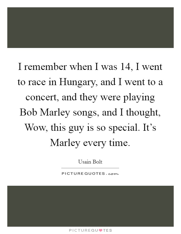 I remember when I was 14, I went to race in Hungary, and I went to a concert, and they were playing Bob Marley songs, and I thought, Wow, this guy is so special. It's Marley every time Picture Quote #1