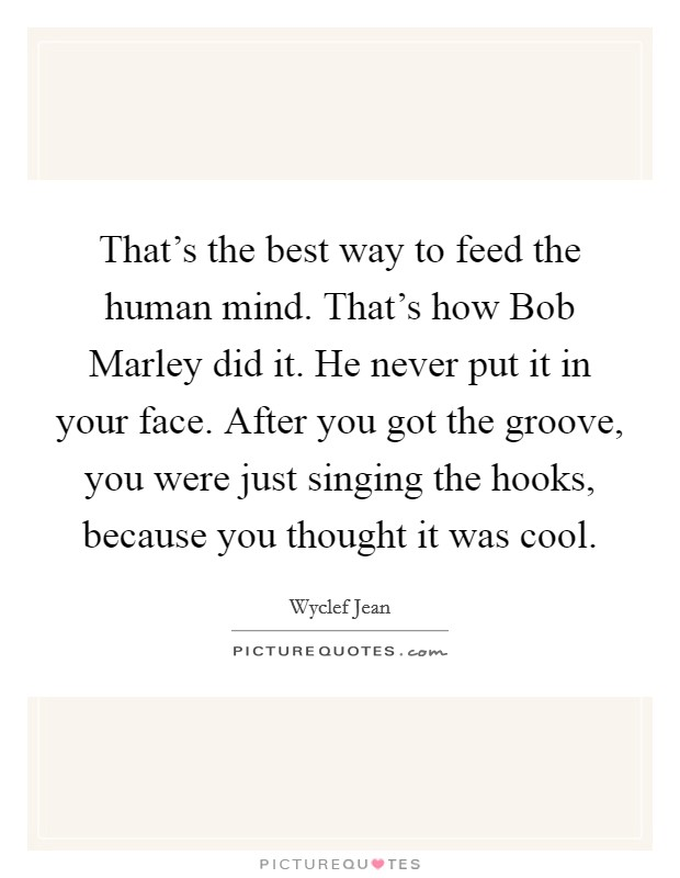 That's the best way to feed the human mind. That's how Bob Marley did it. He never put it in your face. After you got the groove, you were just singing the hooks, because you thought it was cool. Picture Quote #1