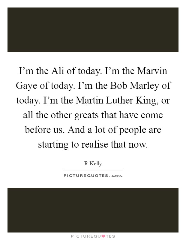 I'm the Ali of today. I'm the Marvin Gaye of today. I'm the Bob Marley of today. I'm the Martin Luther King, or all the other greats that have come before us. And a lot of people are starting to realise that now Picture Quote #1