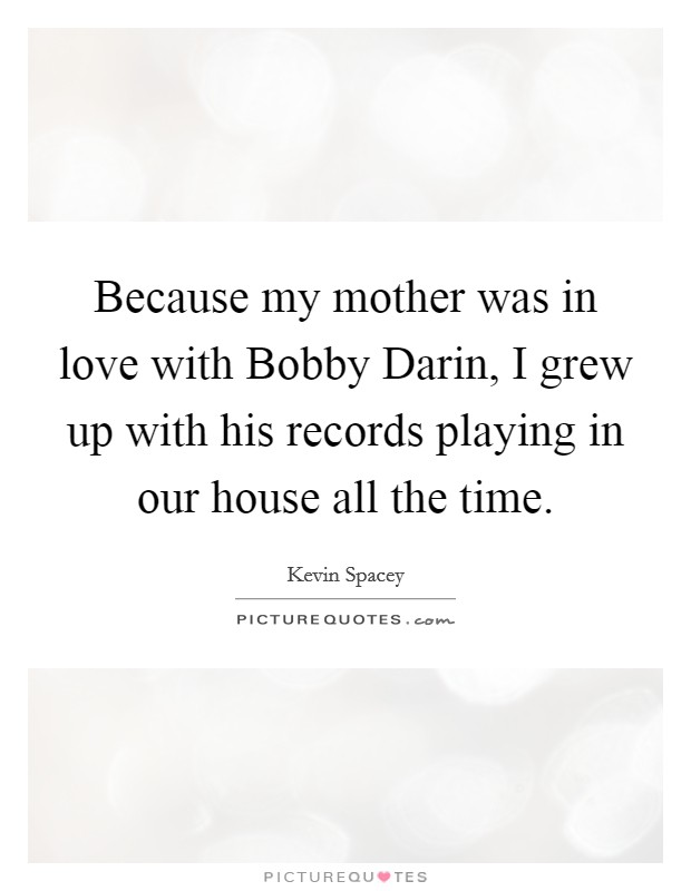 Because my mother was in love with Bobby Darin, I grew up with his records playing in our house all the time Picture Quote #1