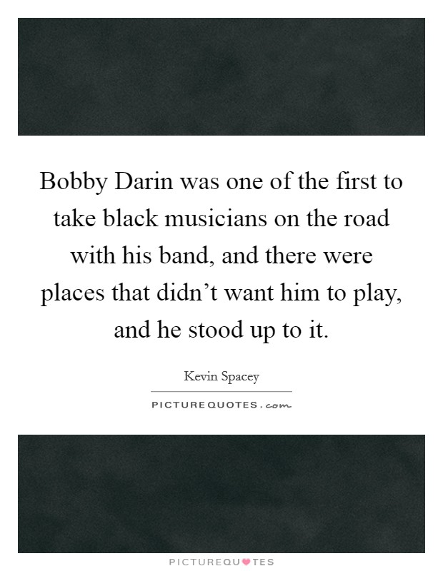 Bobby Darin was one of the first to take black musicians on the road with his band, and there were places that didn't want him to play, and he stood up to it Picture Quote #1