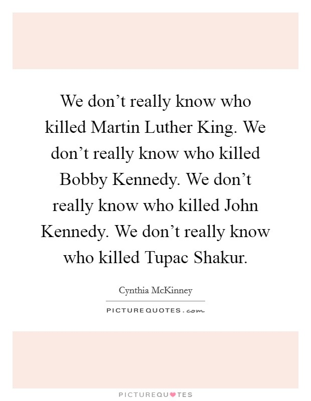 We don't really know who killed Martin Luther King. We don't really know who killed Bobby Kennedy. We don't really know who killed John Kennedy. We don't really know who killed Tupac Shakur Picture Quote #1