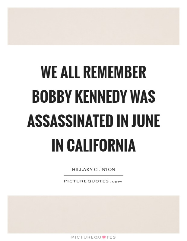 We all remember Bobby Kennedy was assassinated in June in California Picture Quote #1