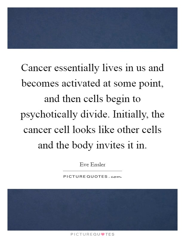 Cancer essentially lives in us and becomes activated at some point, and then cells begin to psychotically divide. Initially, the cancer cell looks like other cells and the body invites it in Picture Quote #1