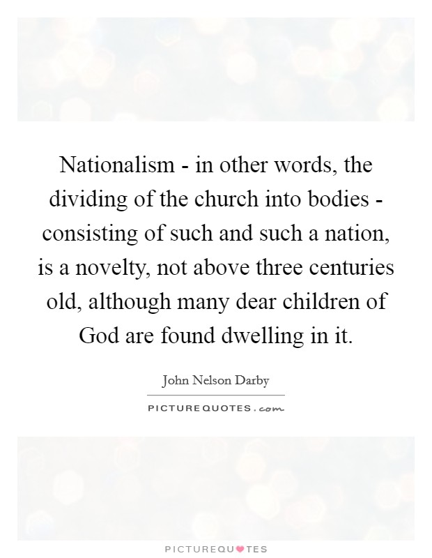 Nationalism - in other words, the dividing of the church into bodies - consisting of such and such a nation, is a novelty, not above three centuries old, although many dear children of God are found dwelling in it Picture Quote #1