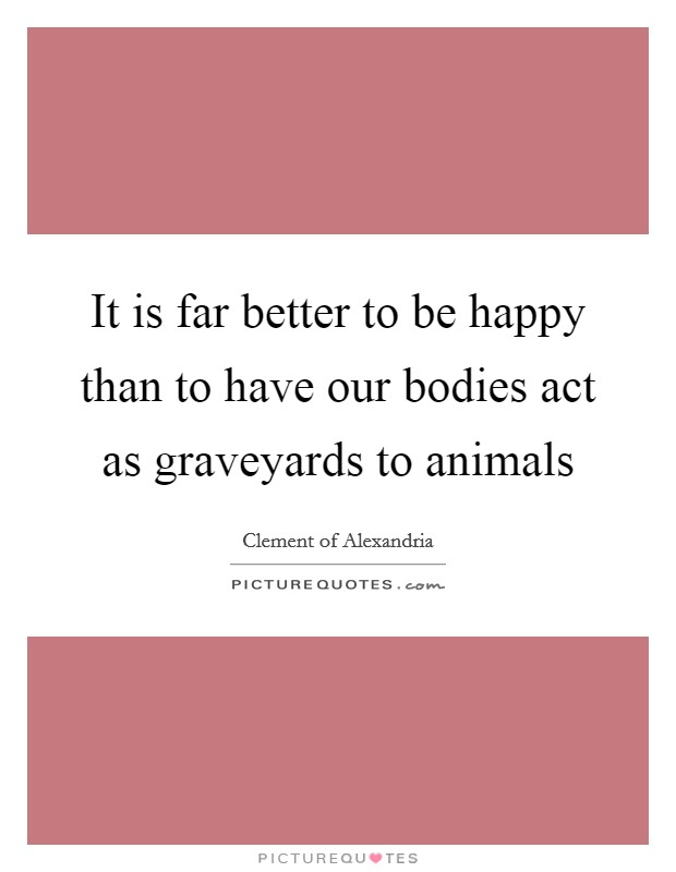 It is far better to be happy than to have our bodies act as graveyards to animals Picture Quote #1