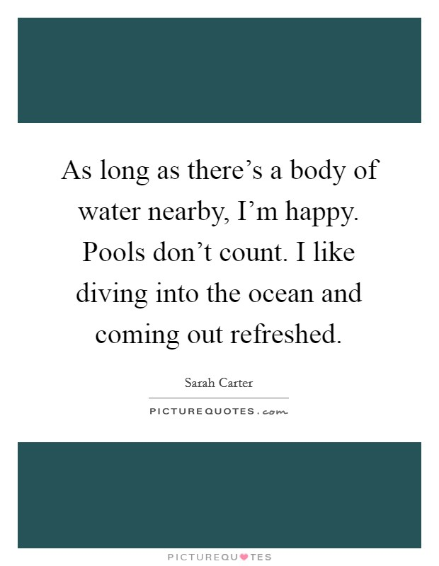 As long as there's a body of water nearby, I'm happy. Pools don't count. I like diving into the ocean and coming out refreshed Picture Quote #1