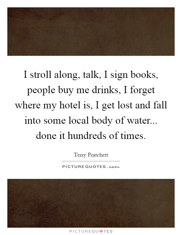 I stroll along, talk, I sign books, people buy me drinks, I forget where my hotel is, I get lost and fall into some local body of water... done it hundreds of times Picture Quote #1