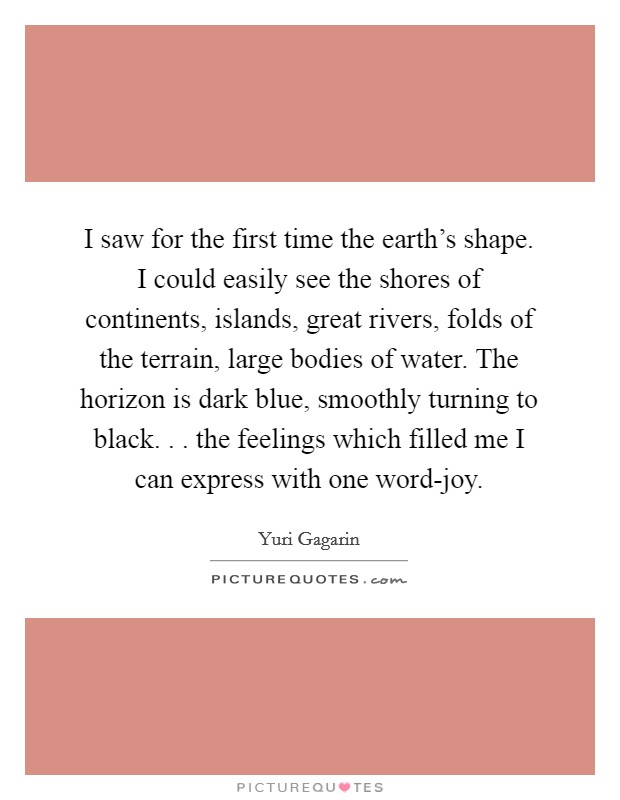I saw for the first time the earth's shape. I could easily see the shores of continents, islands, great rivers, folds of the terrain, large bodies of water. The horizon is dark blue, smoothly turning to black. . . the feelings which filled me I can express with one word-joy Picture Quote #1