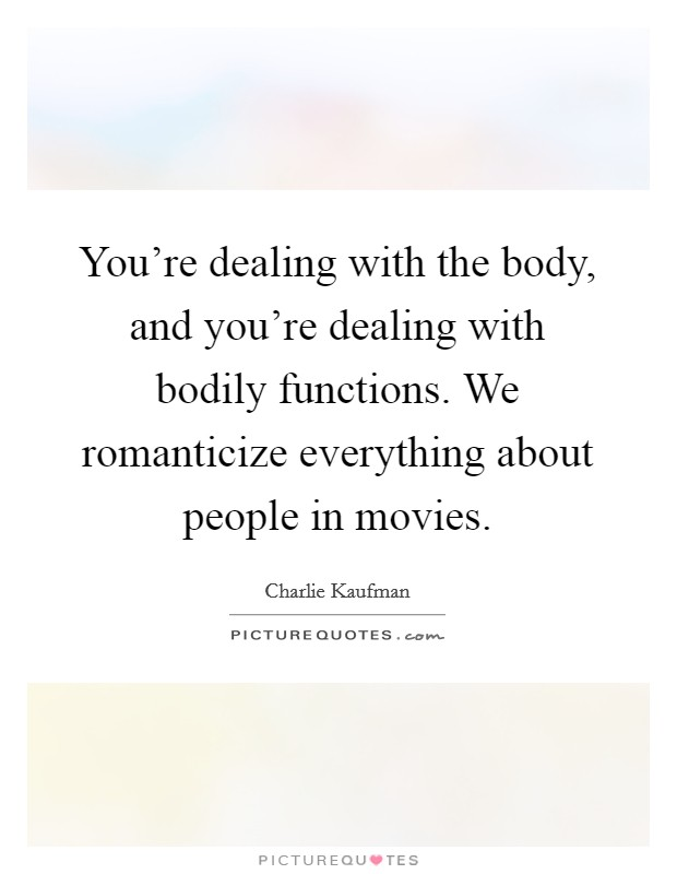 You're dealing with the body, and you're dealing with bodily functions. We romanticize everything about people in movies Picture Quote #1