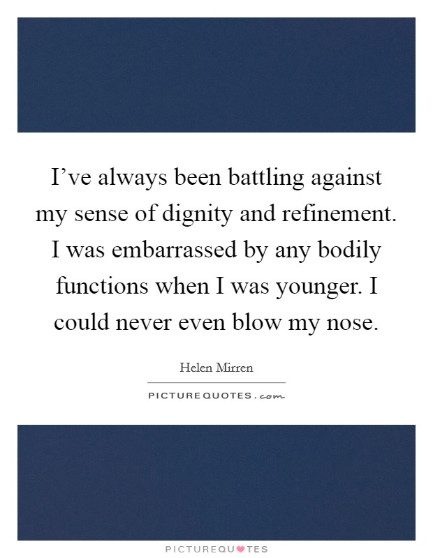 I've always been battling against my sense of dignity and refinement. I was embarrassed by any bodily functions when I was younger. I could never even blow my nose Picture Quote #1