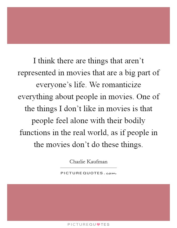 I think there are things that aren't represented in movies that are a big part of everyone's life. We romanticize everything about people in movies. One of the things I don't like in movies is that people feel alone with their bodily functions in the real world, as if people in the movies don't do these things Picture Quote #1