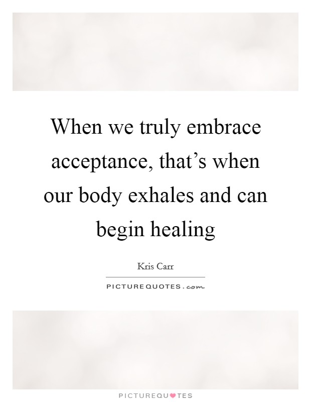 When we truly embrace acceptance, that's when our body exhales and can begin healing Picture Quote #1