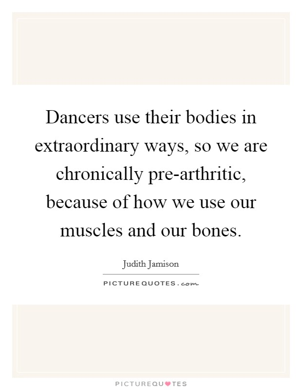 Dancers use their bodies in extraordinary ways, so we are chronically pre-arthritic, because of how we use our muscles and our bones Picture Quote #1