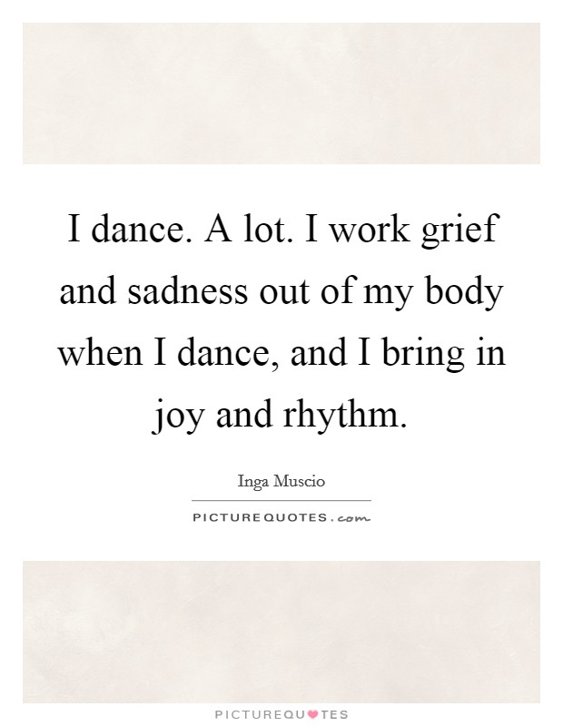 I dance. A lot. I work grief and sadness out of my body when I dance, and I bring in joy and rhythm Picture Quote #1
