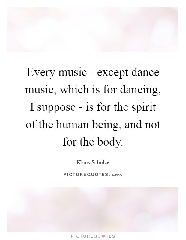 Every music - except dance music, which is for dancing, I suppose - is for the spirit of the human being, and not for the body Picture Quote #1