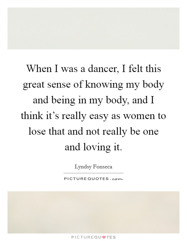 When I was a dancer, I felt this great sense of knowing my body and being in my body, and I think it's really easy as women to lose that and not really be one and loving it Picture Quote #1