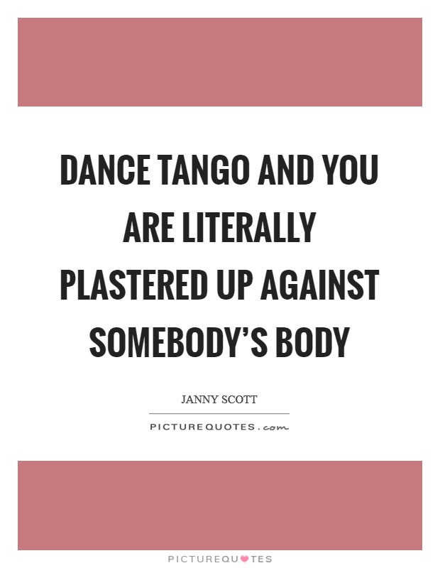 Dance tango and you are literally plastered up against somebody's body Picture Quote #1