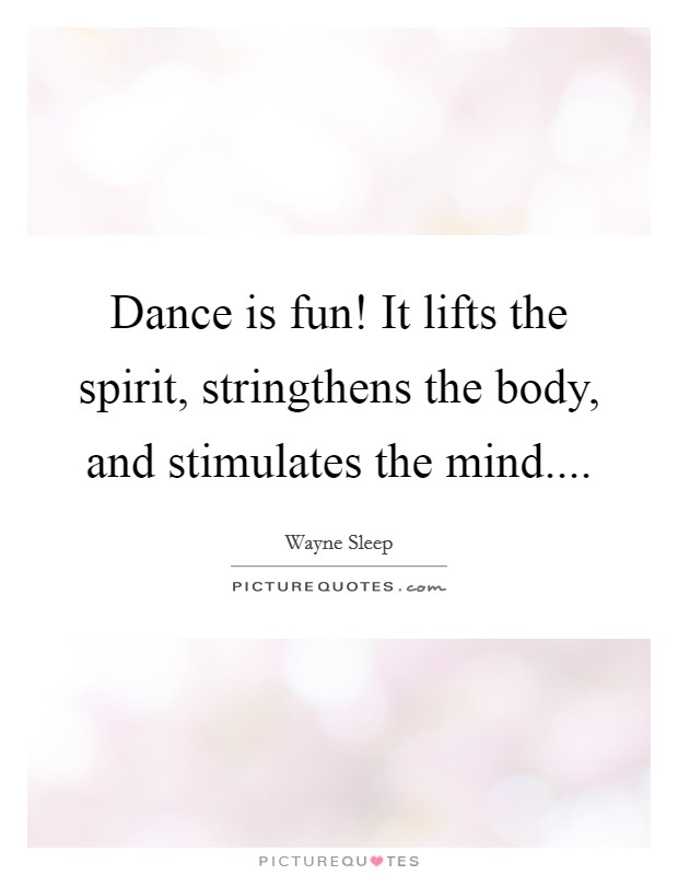 Dance is fun! It lifts the spirit, stringthens the body, and stimulates the mind Picture Quote #1