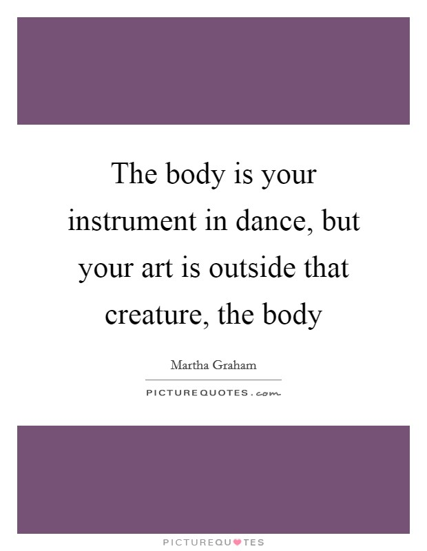 The body is your instrument in dance, but your art is outside that creature, the body Picture Quote #1