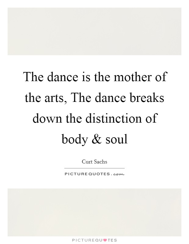 The dance is the mother of the arts, The dance breaks down the distinction of body and soul Picture Quote #1