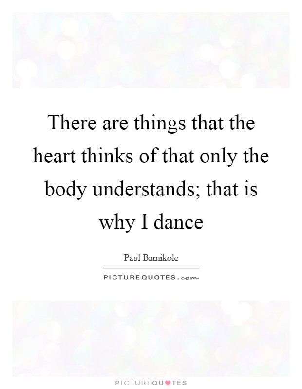 There are things that the heart thinks of that only the body understands; that is why I dance Picture Quote #1